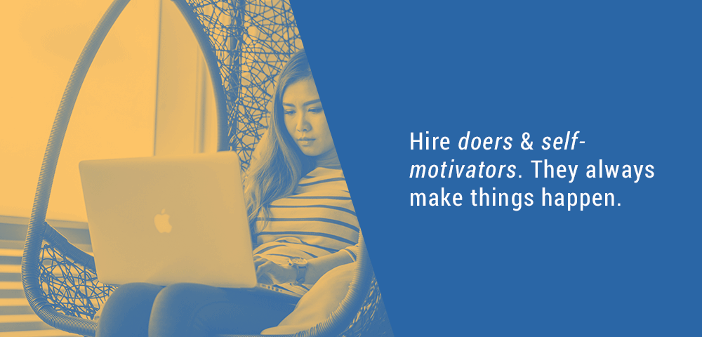 Hire doers and self-motivators.