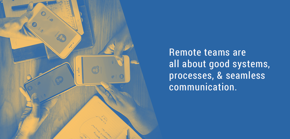 Remote teams are all about good systems and communications.