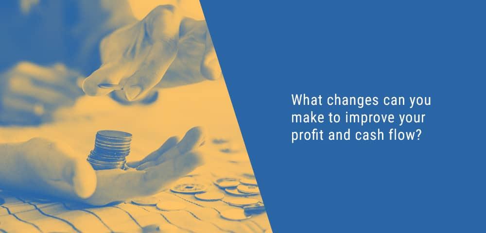 changes to improve profit and cash flow