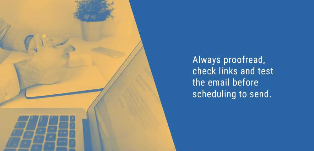 proofread, check links and test the email before scheduling to send